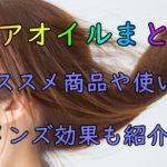 【ヘアオイルまとめ】美容師おススメの使い方や効果まで完璧解説♡メンズにも使えるヘアオイル!